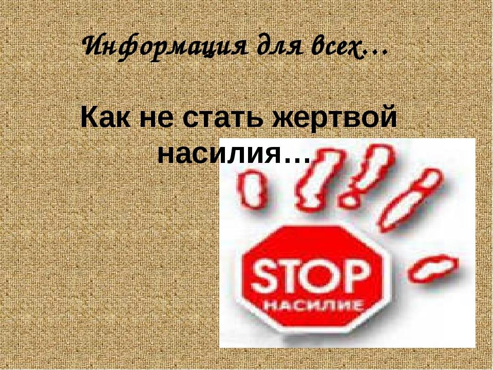 Информация для всех… Как не стать жертвой насилия…