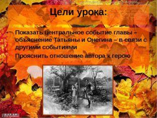 Цели урока: Показать центральное событие главы – объяснение Татьяны и Онегина