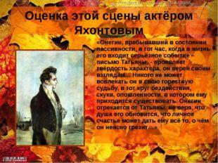 Оценка этой сцены актёром Яхонтовым «Онегин, пребывавший в состоянии пассивно