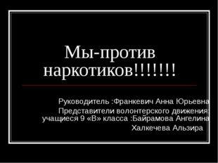 Мы-против наркотиков!!!!!!! Руководитель :Франкевич Анна Юрьевна Представител
