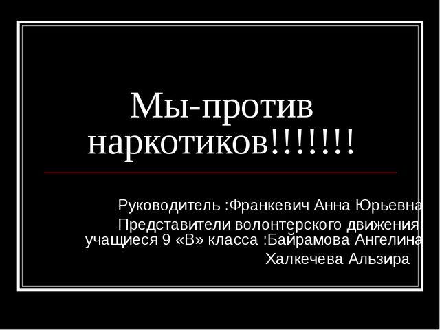 Мы-против наркотиков!!!!!!! Руководитель :Франкевич Анна Юрьевна Представител...