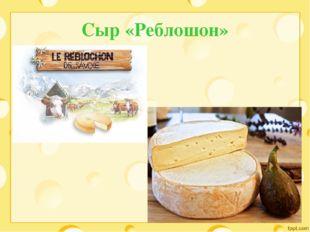 Сыр «Реблошон»