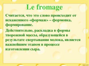 Le fromage Считается, что это слово происходит от искаженного «формаж» – форм