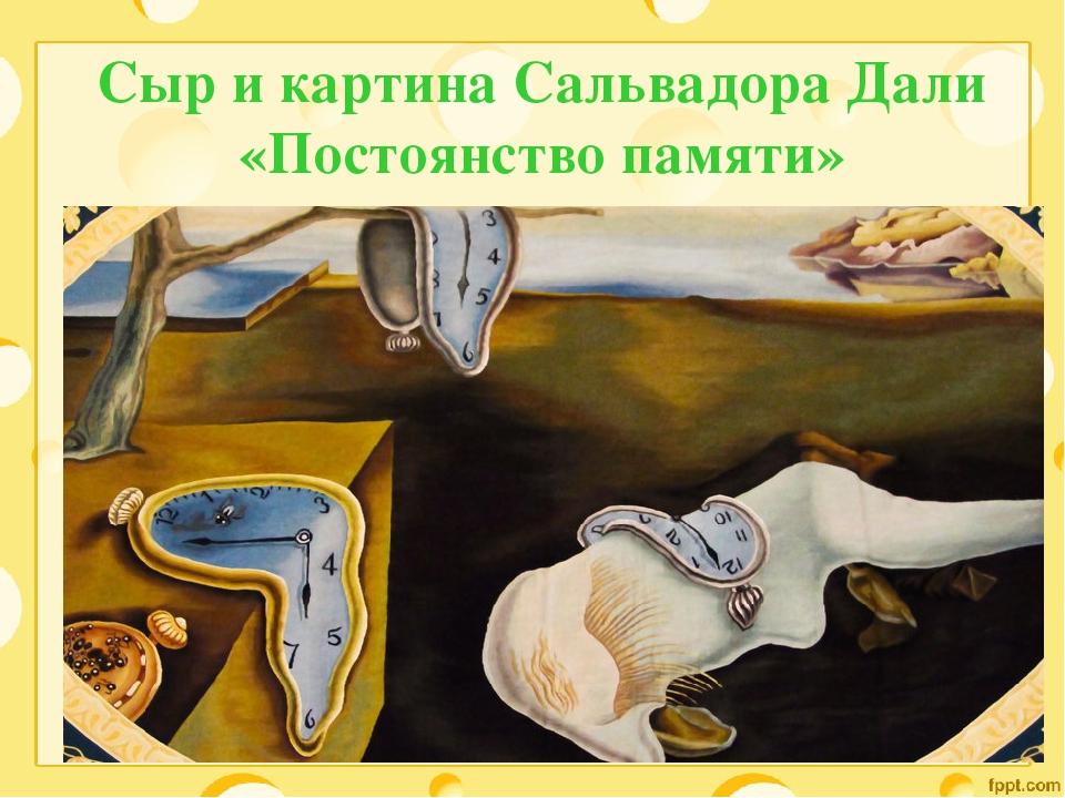 Сыр и картина Сальвадора Дали «Постоянство памяти»