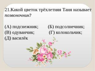 21.Какой цветок трёхлетняя Таня называет позвоночник? (А) подснежник; (Б) под