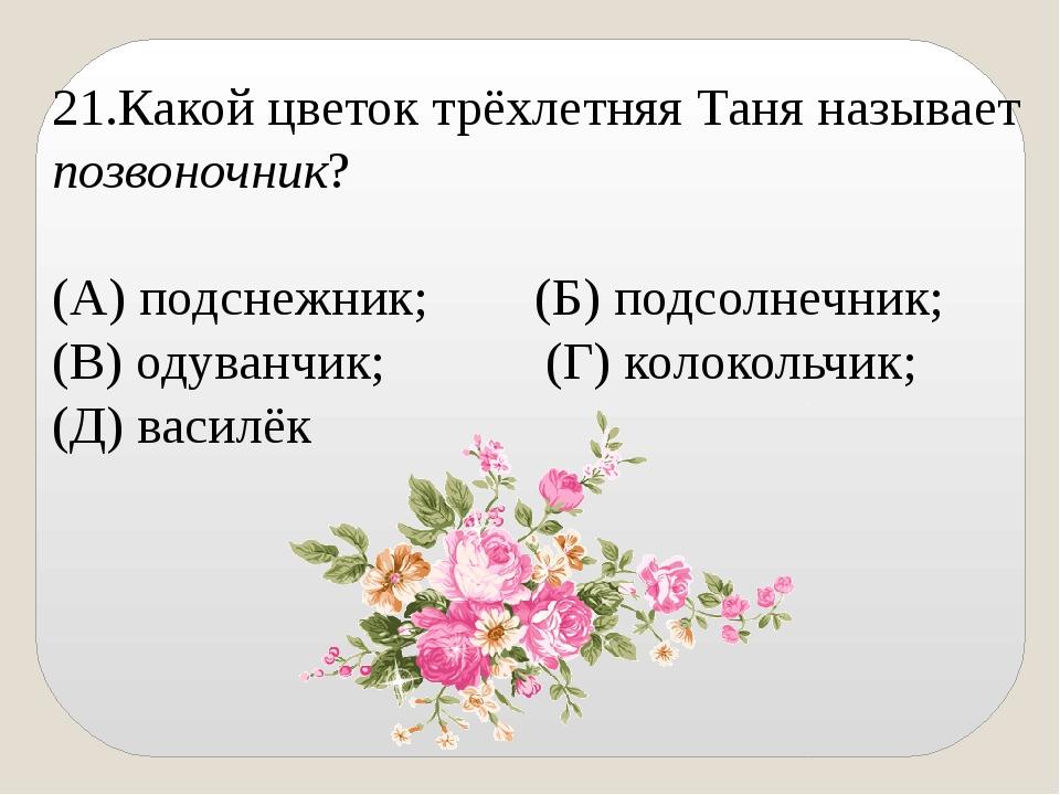 21.Какой цветок трёхлетняя Таня называет позвоночник? (А) подснежник; (Б) под...