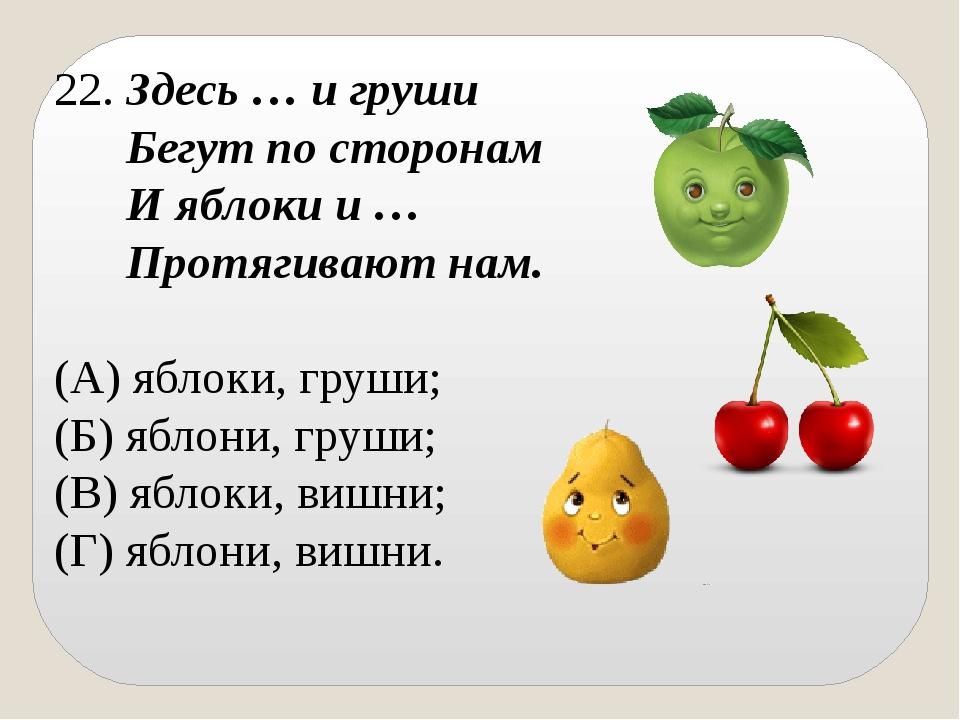 22. Здесь … и груши Бегут по сторонам И яблоки и … Протягивают нам. (А) яблок...