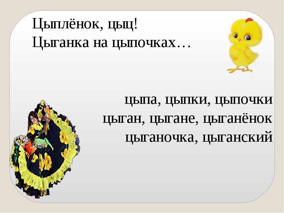 Цыплёнок, цыц! Цыганка на цыпочках… цыпа, цыпки, цыпочки цыган, цыгане, цыга...