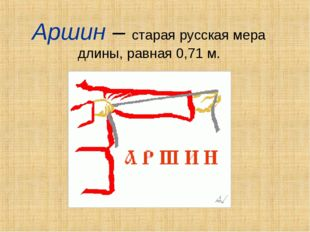 Аршин – старая русская мера длины, равная 0,71 м.
