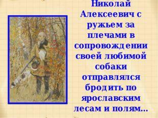 Николай Алексеевич с ружьем за плечами в сопровождении своей любимой собаки о
