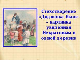 Стихотворение «Дядюшка Яков» – картинка увиденная Некрасовым в одной деревне