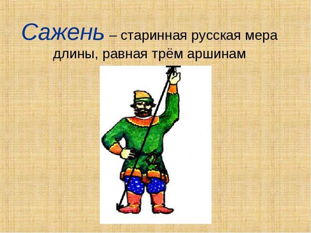 Сажень – старинная русская мера длины, равная трём аршинам