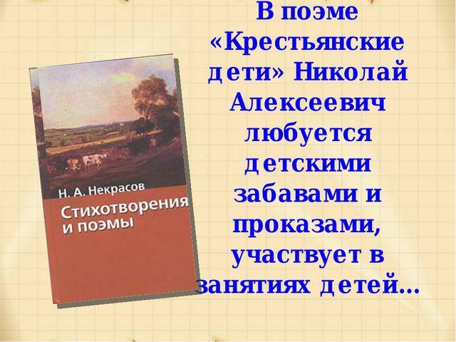 В поэме «Крестьянские дети» Николай Алексеевич любуется детскими забавами и п...