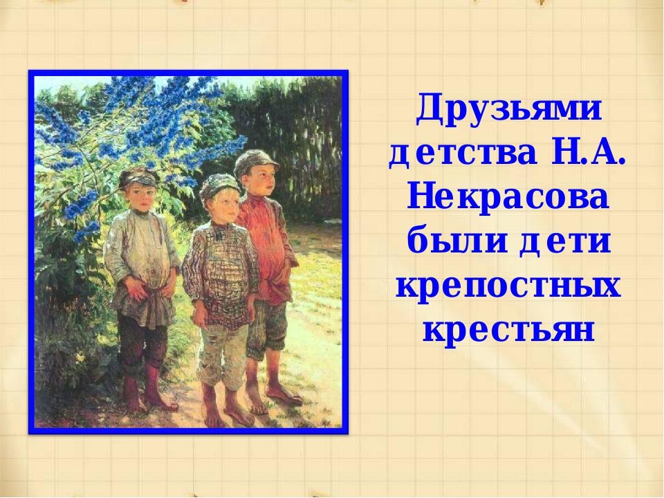 Друзьями детства Н.А. Некрасова были дети крепостных крестьян