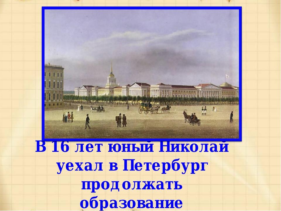 В 16 лет юный Николай уехал в Петербург продолжать образование