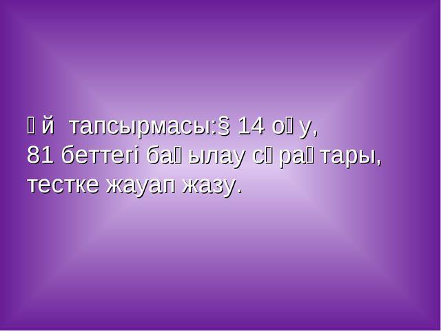 Үй тапсырмасы:§ 14 оқу, 81 беттегі бақылау сұрақтары, тестке жауап жазу.