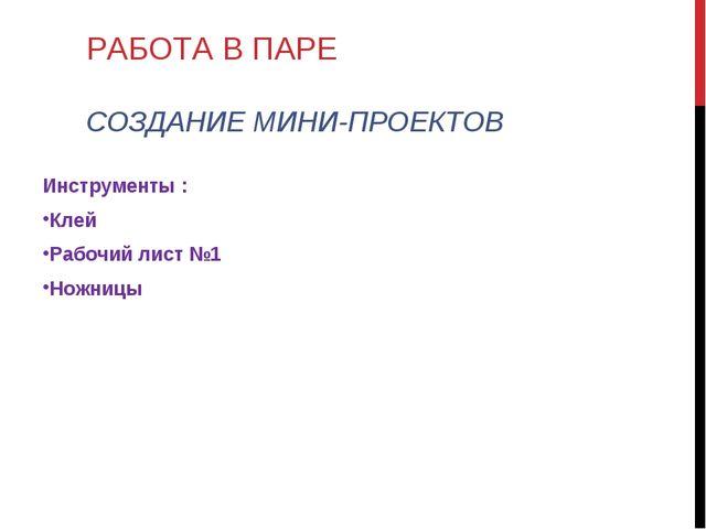 РАБОТА В ПАРЕ СОЗДАНИЕ МИНИ-ПРОЕКТОВ Инструменты : Клей Рабочий лист №1 Ножницы