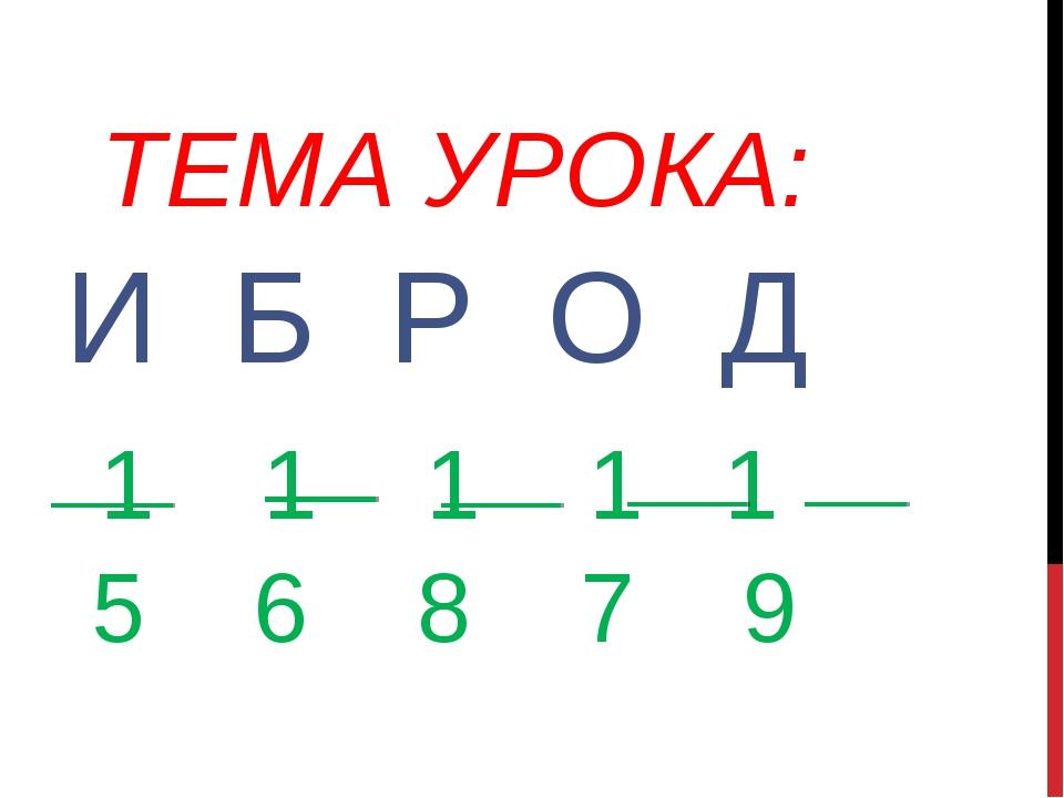 ТЕМА УРОКА: И Б Р О Д 1 1 1 1 1 5 6 8 7 9
