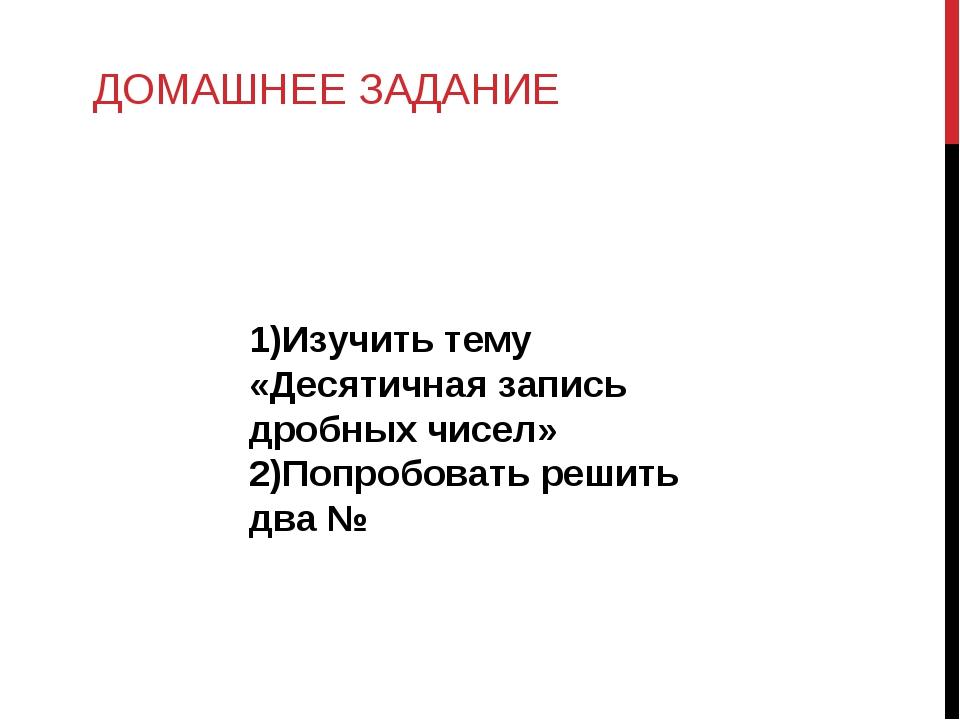 ДОМАШНЕЕ ЗАДАНИЕ 1)Изучить тему «Десятичная запись дробных чисел» 2)Попробов...