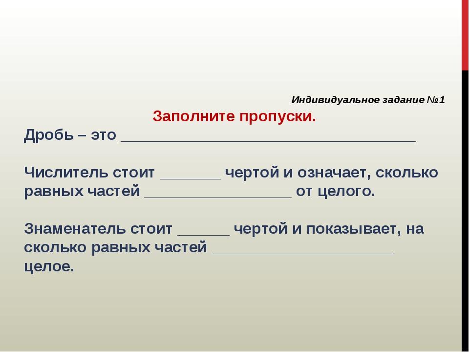 Индивидуальное задание №1 Заполните пропуски. Дробь – это __________________...