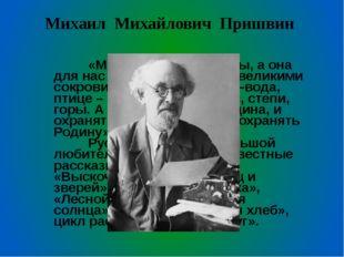 Михаил Михайлович Пришвин  «Мы – хозяева природы, а она для нас кладовая