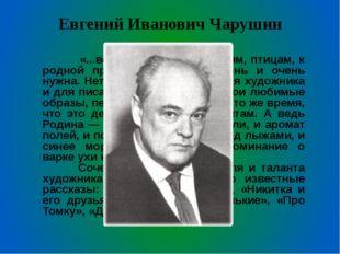 Евгений Иванович Чарушин  «...вся моя любовь к зверям, птицам, к родной прир