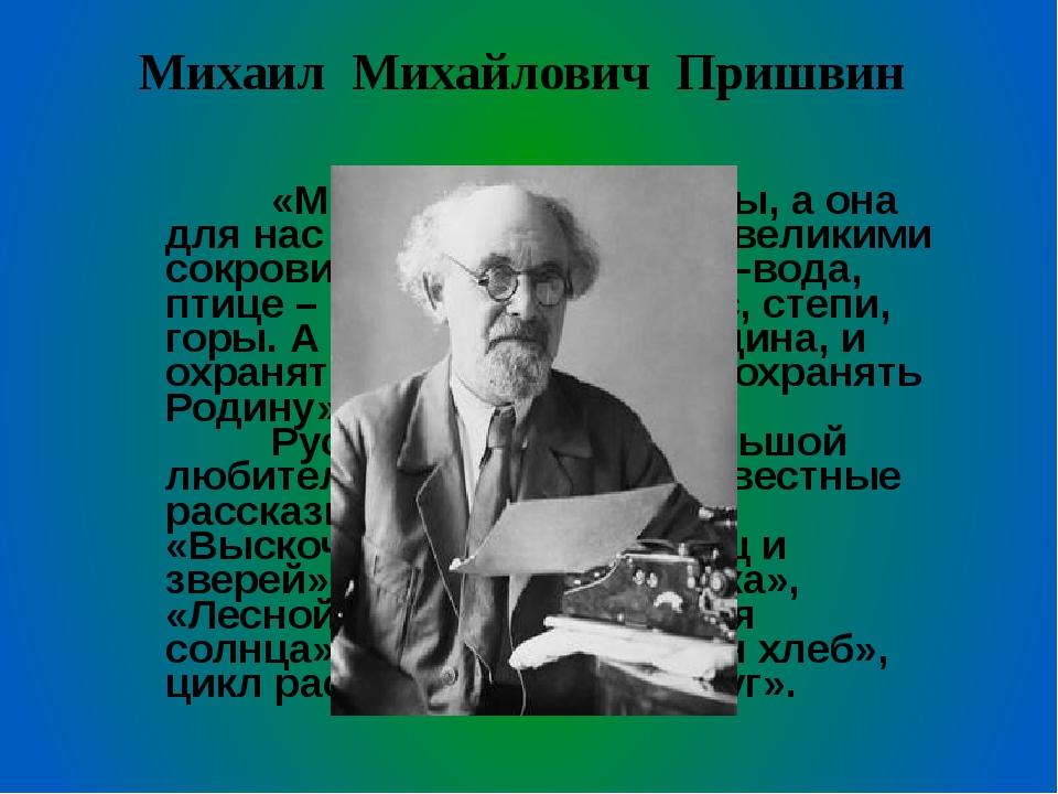 Михаил Михайлович Пришвин  «Мы – хозяева природы, а она для нас кладовая...