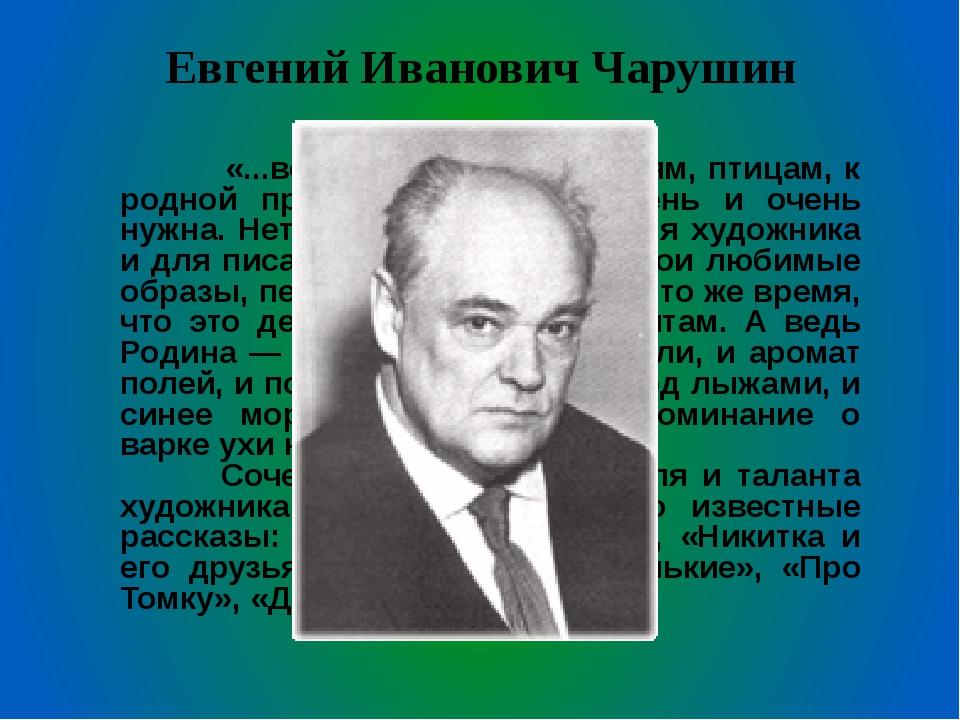Евгений Иванович Чарушин  «...вся моя любовь к зверям, птицам, к родной прир...