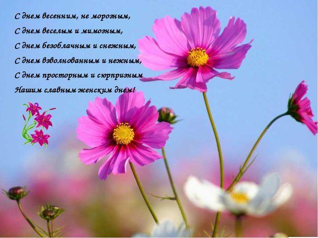 С днем весенним, не морозным, С днем веселым и мимозным, С днем безоблачным...
