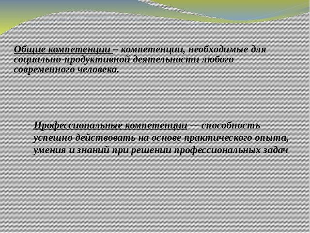 Общие компетенции – компетенции, необходимые для социально-продуктивной деяте...