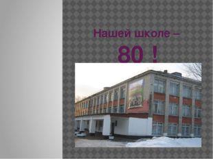 Нашей школе – 80 !