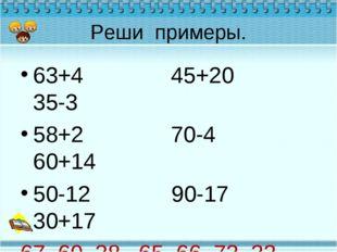 Реши примеры. 63+4 45+20 35-3 58+2 70-4 60+14 50-12 90-17 30+17 67, 60, 38, 6