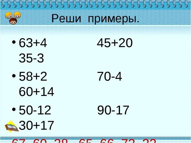 Реши примеры. 63+4 45+20 35-3 58+2 70-4 60+14 50-12 90-17 30+17 67, 60, 38, 6...