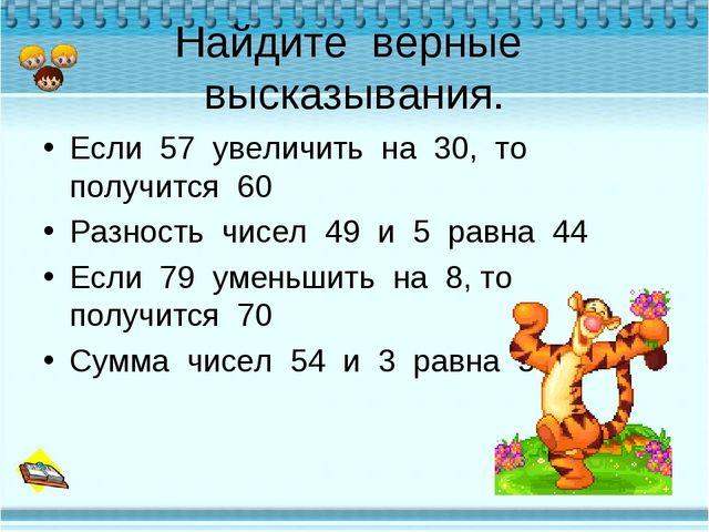 Найдите верные высказывания. Если 57 увеличить на 30, то получится 60 Разност...