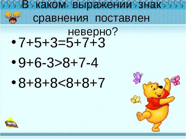 В каком выражении знак сравнения поставлен неверно? 7+5+3=5+7+3 9+6-3>8+7-4 8...