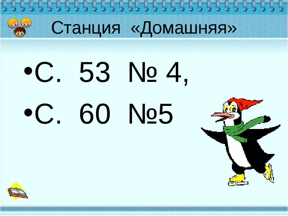 Станция «Домашняя» С. 53 № 4, С. 60 №5