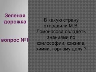 Зеленая дорожка вопрос №1 В какую страну отправили М.В. Ломоносова овладеть з