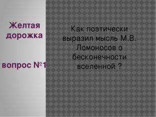 Желтая дорожка вопрос №1 Как поэтически выразил мысль М.В. Ломоносов о бескон