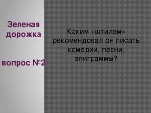Зеленая дорожка вопрос №2 Каким «штилем» рекомендовал он писать комедии, песн