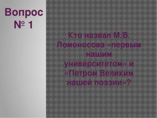 Вопрос № 1 Кто назвал М.В. Ломоносова «первым нашим университетом» и «Петром