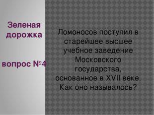 Зеленая дорожка вопрос №4 Ломоносов поступил в старейшее высшее учебное завед