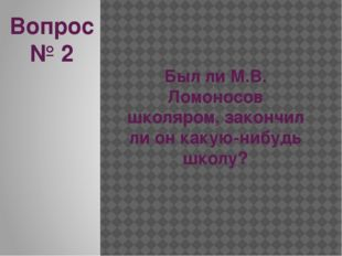 Вопрос № 2 Был ли М.В. Ломоносов школяром, закончил ли он какую-нибудь школу?