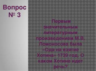 Вопрос № 3 Первым значительным литературным произведением М.В. Ломоносова был