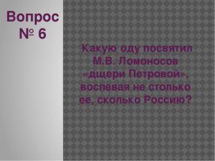 Вопрос № 6 Какую оду посвятил М.В. Ломоносов «дщери Петровой», воспевая не ст