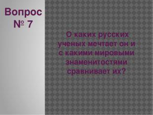 Вопрос № 7 О каких русских ученых мечтает он и с какими мировыми знаменитостя