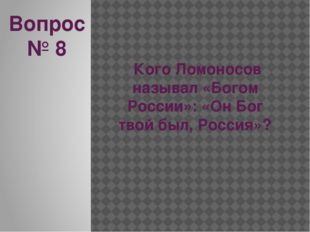 Вопрос № 8 Кого Ломоносов называл «Богом России»: «Он Бог твой был, Россия»?
