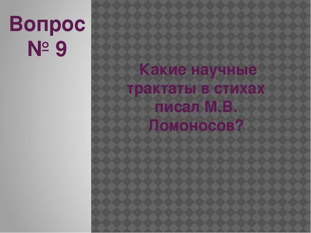 Вопрос № 9 Какие научные трактаты в стихах писал М.В. Ломоносов?