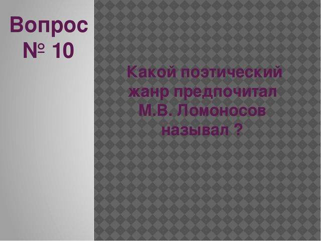 Вопрос № 10 Какой поэтический жанр предпочитал М.В. Ломоносов называл ?