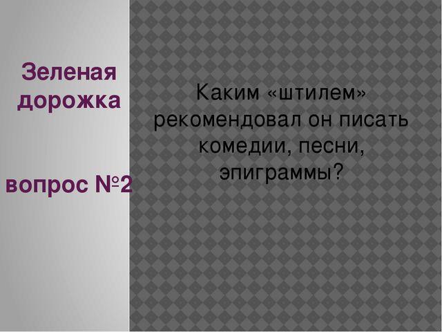 Зеленая дорожка вопрос №2 Каким «штилем» рекомендовал он писать комедии, песн...