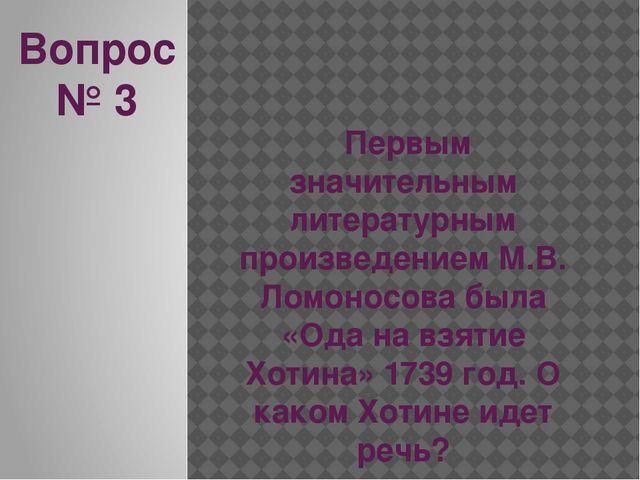 Вопрос № 3 Первым значительным литературным произведением М.В. Ломоносова был...